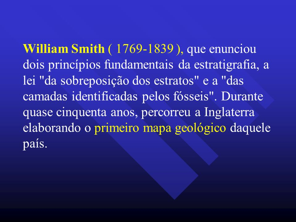 William Smith ( 1769-1839 ), que enunciou dois princípios fundamentais da estratigrafia, a lei da sobreposição dos estratos e a das camadas identificadas pelos fósseis .