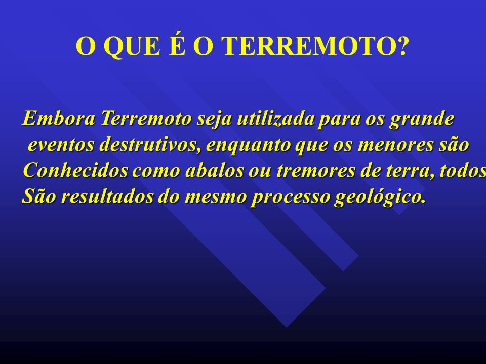 O QUE É O TERREMOTO Embora Terremoto seja utilizada para os grande