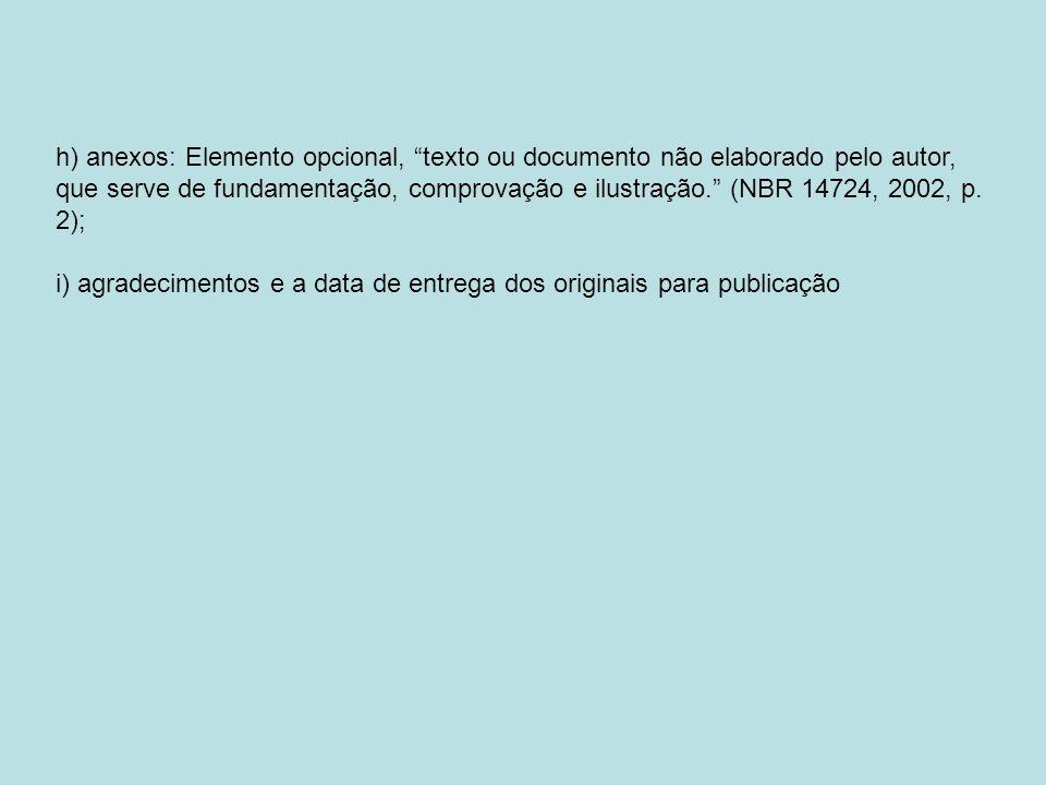 h) anexos: Elemento opcional, texto ou documento não elaborado pelo autor, que serve de fundamentação, comprovação e ilustração. (NBR 14724, 2002, p. 2);
