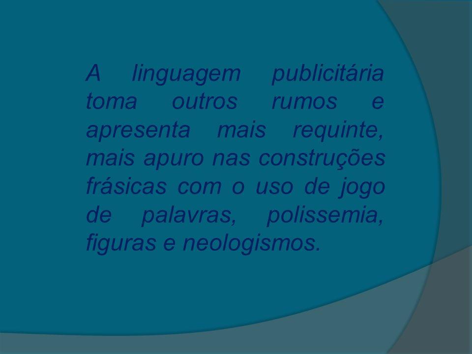 A linguagem publicitária toma outros rumos e apresenta mais requinte, mais apuro nas construções frásicas com o uso de jogo de palavras, polissemia, figuras e neologismos.