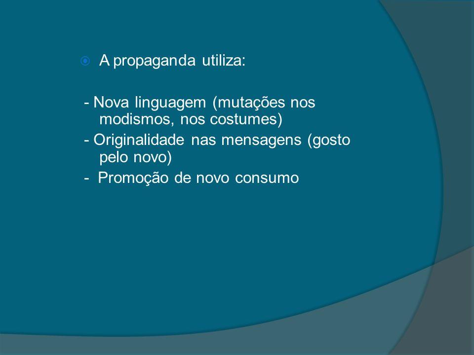 A propaganda utiliza: - Nova linguagem (mutações nos modismos, nos costumes) - Originalidade nas mensagens (gosto pelo novo)