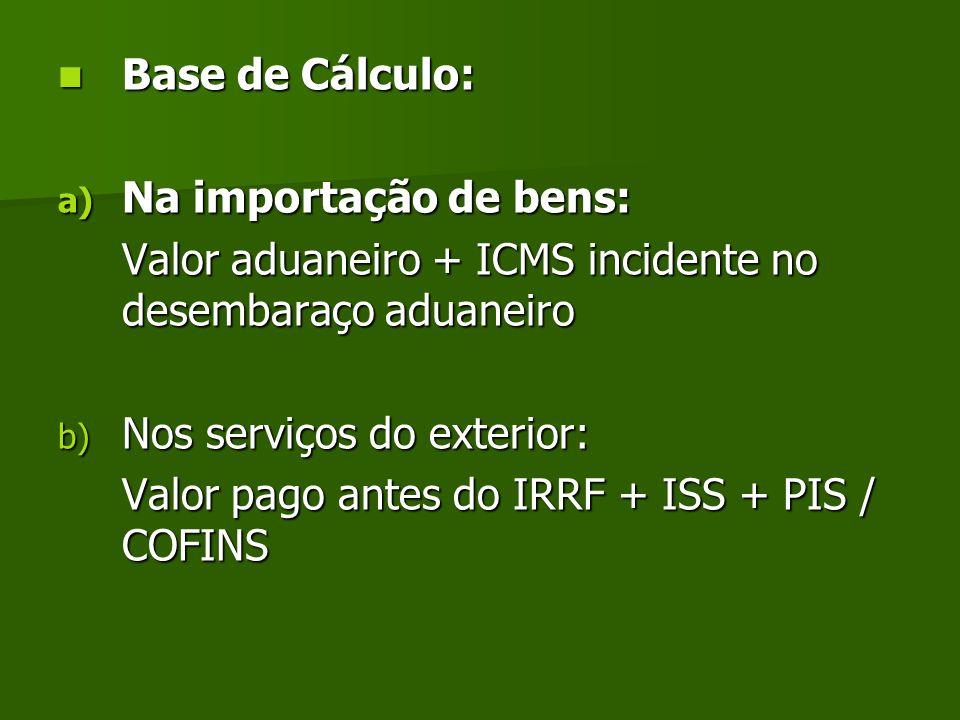 Base de Cálculo: Na importação de bens: Valor aduaneiro + ICMS incidente no desembaraço aduaneiro.