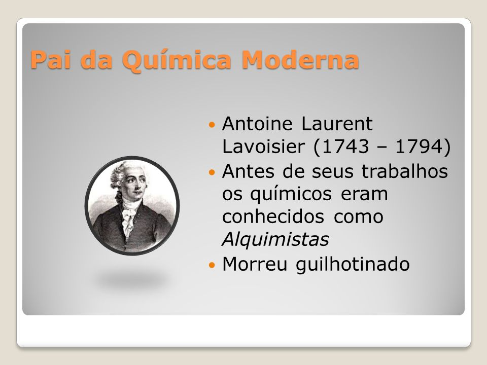 Pai da Química Moderna Antoine Laurent Lavoisier (1743 – 1794)