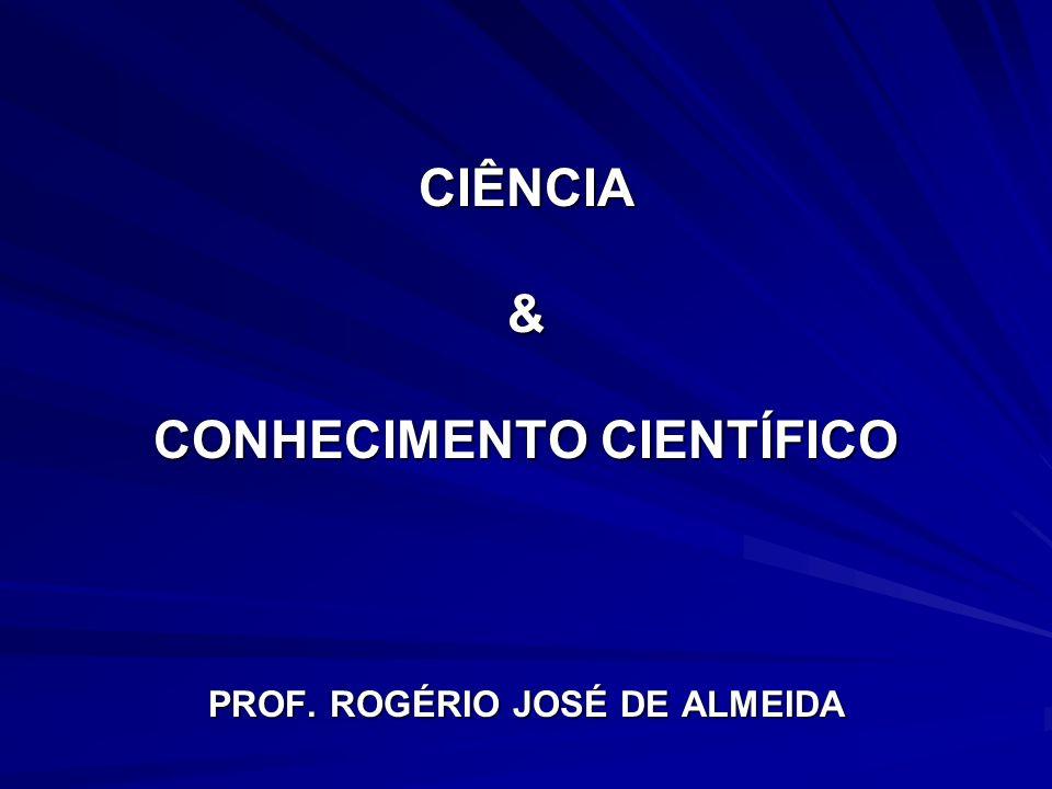CIÊNCIA & CONHECIMENTO CIENTÍFICO PROF. ROGÉRIO JOSÉ DE ALMEIDA