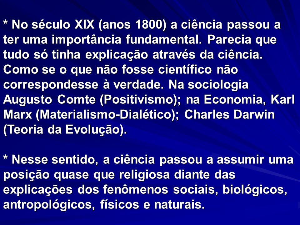 * No século XIX (anos 1800) a ciência passou a ter uma importância fundamental. Parecia que tudo só tinha explicação através da ciência. Como se o que não fosse científico não correspondesse à verdade. Na sociologia Augusto Comte (Positivismo); na Economia, Karl Marx (Materialismo-Dialético); Charles Darwin (Teoria da Evolução).