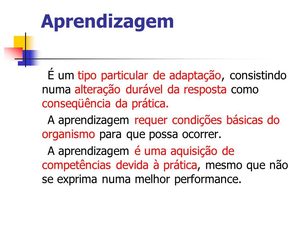 Aprendizagem É um tipo particular de adaptação, consistindo numa alteração durável da resposta como conseqüência da prática.
