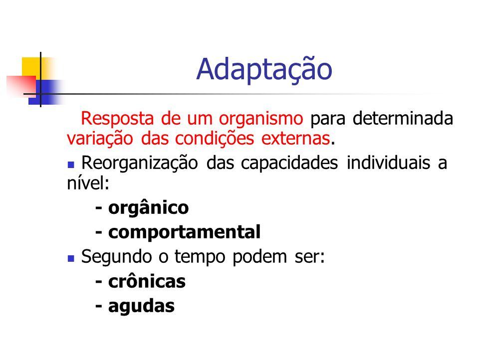 Adaptação Resposta de um organismo para determinada variação das condições externas. Reorganização das capacidades individuais a nível: