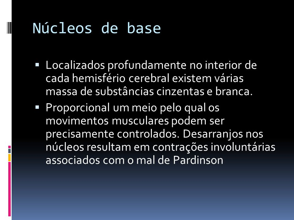 Núcleos de base Localizados profundamente no interior de cada hemisfério cerebral existem várias massa de substâncias cinzentas e branca.
