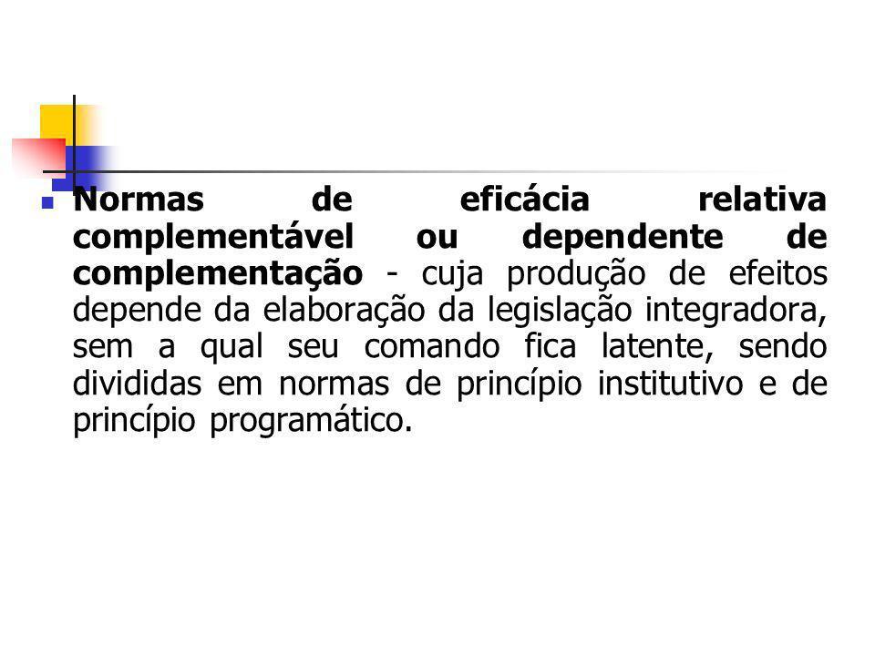 Normas de eficácia relativa complementável ou dependente de complementação - cuja produção de efeitos depende da elaboração da legislação integradora, sem a qual seu comando fica latente, sendo divididas em normas de princípio institutivo e de princípio programático.