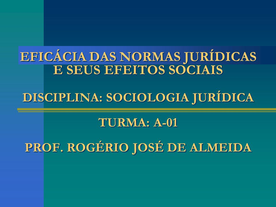 EFICÁCIA DAS NORMAS JURÍDICAS E SEUS EFEITOS SOCIAIS DISCIPLINA: SOCIOLOGIA JURÍDICA TURMA: A-01 PROF.