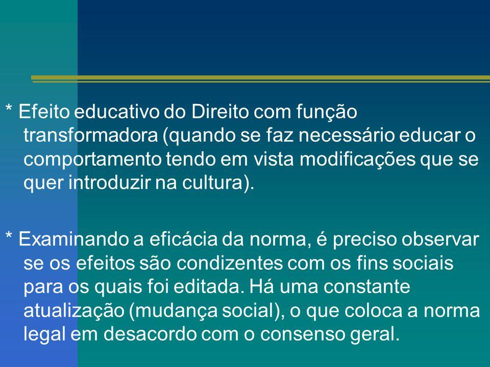 * Efeito educativo do Direito com função transformadora (quando se faz necessário educar o comportamento tendo em vista modificações que se quer introduzir na cultura).