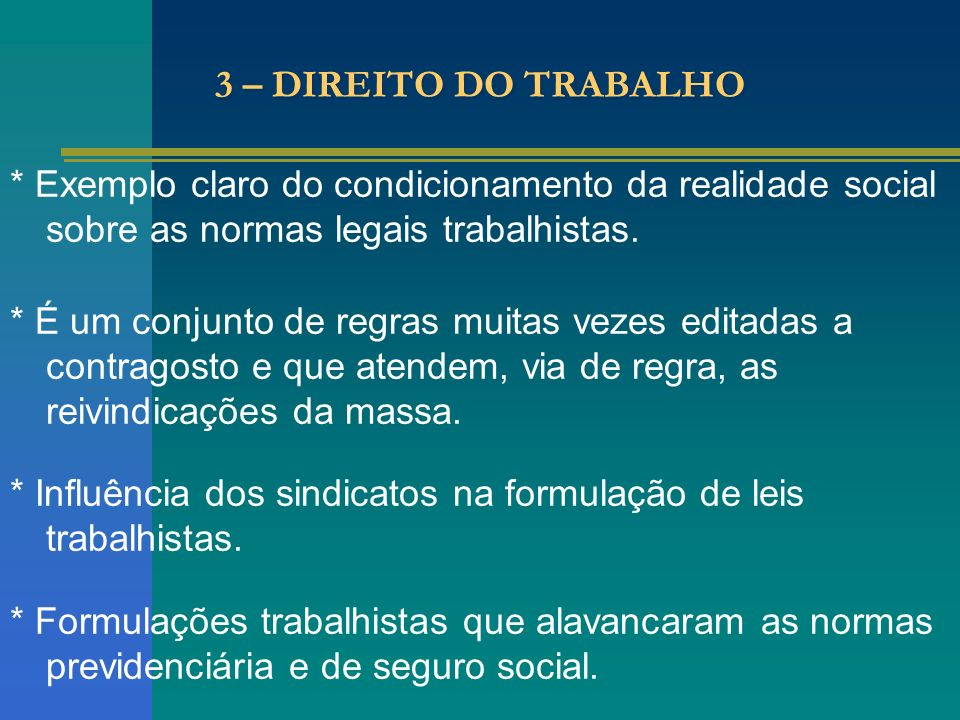 3 – DIREITO DO TRABALHO * Exemplo claro do condicionamento da realidade social sobre as normas legais trabalhistas.