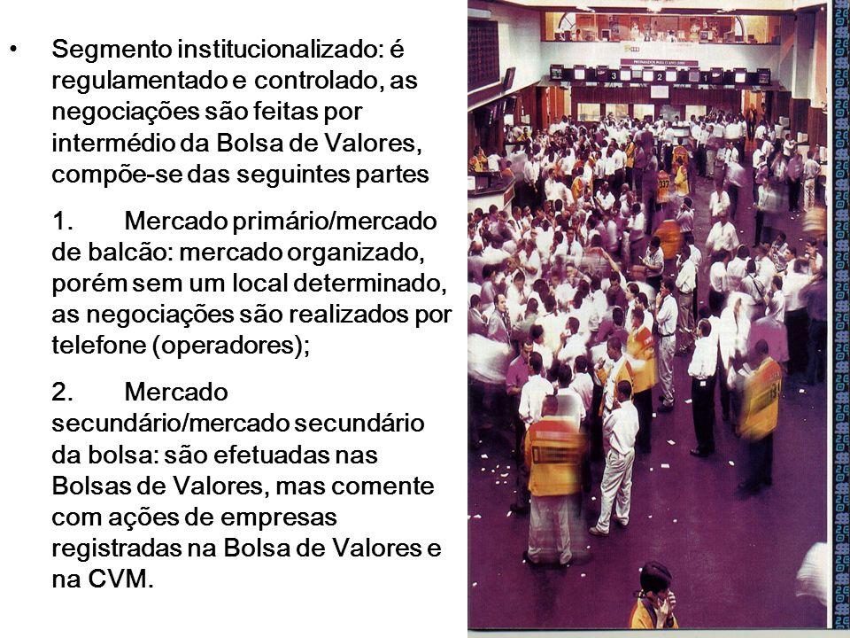 Segmento institucionalizado: é regulamentado e controlado, as negociações são feitas por intermédio da Bolsa de Valores, compõe-se das seguintes partes