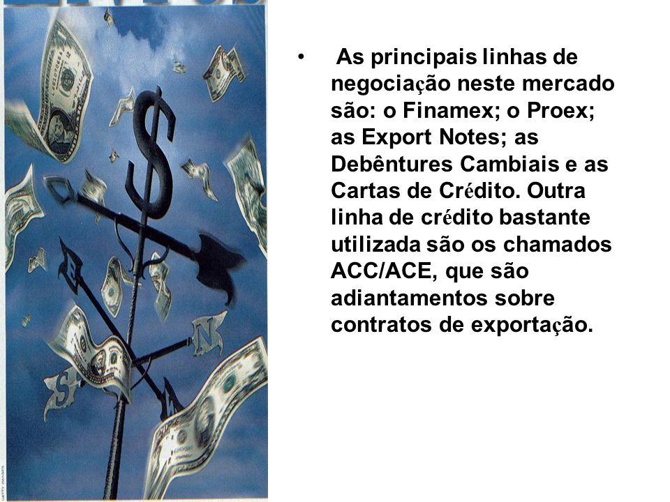 As principais linhas de negociação neste mercado são: o Finamex; o Proex; as Export Notes; as Debêntures Cambiais e as Cartas de Crédito.