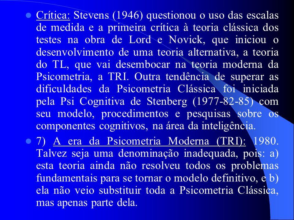 Crítica: Stevens (1946) questionou o uso das escalas de medida e a primeira crítica à teoria clássica dos testes na obra de Lord e Novick, que iniciou o desenvolvimento de uma teoria alternativa, a teoria do TL, que vai desembocar na teoria moderna da Psicometria, a TRI. Outra tendência de superar as dificuldades da Psicometria Clássica foi iniciada pela Psi Cognitiva de Stenberg (1977-82-85) com seu modelo, procedimentos e pesquisas sobre os componentes cognitivos, na área da inteligência.