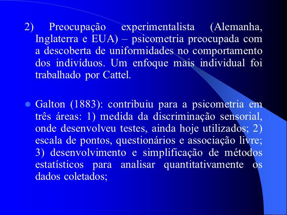 2) Preocupação experimentalista (Alemanha, Inglaterra e EUA) – psicometria preocupada com a descoberta de uniformidades no comportamento dos indivíduos. Um enfoque mais individual foi trabalhado por Cattel.