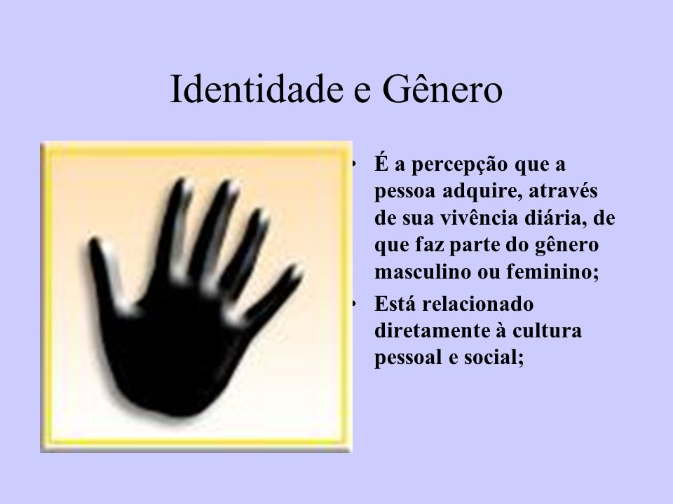 Identidade e Gênero É a percepção que a pessoa adquire, através de sua vivência diária, de que faz parte do gênero masculino ou feminino;
