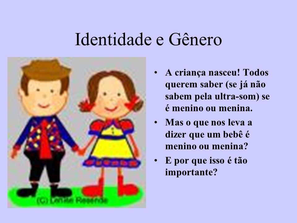 Identidade e Gênero A criança nasceu! Todos querem saber (se já não sabem pela ultra-som) se é menino ou menina.