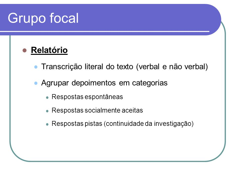Grupo focal Relatório. Transcrição literal do texto (verbal e não verbal) Agrupar depoimentos em categorias.