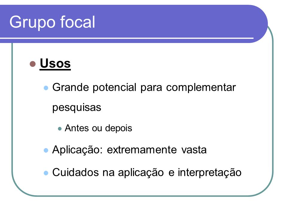 Grupo focal Usos Grande potencial para complementar pesquisas