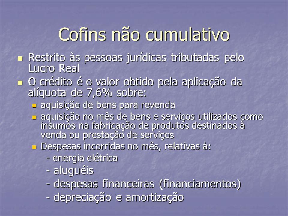 Cofins não cumulativo Restrito às pessoas jurídicas tributadas pelo Lucro Real. O crédito é o valor obtido pela aplicação da alíquota de 7,6% sobre: