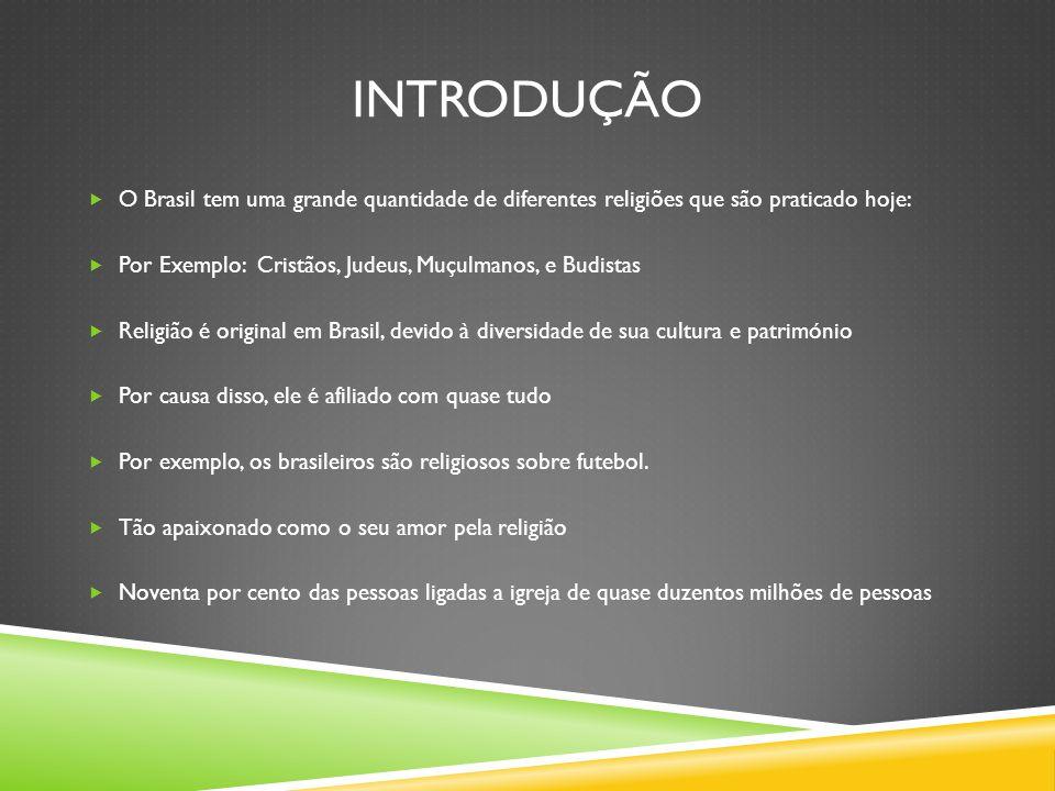 Introdução O Brasil tem uma grande quantidade de diferentes religiões que são praticado hoje: Por Exemplo: Cristãos, Judeus, Muçulmanos, e Budistas.