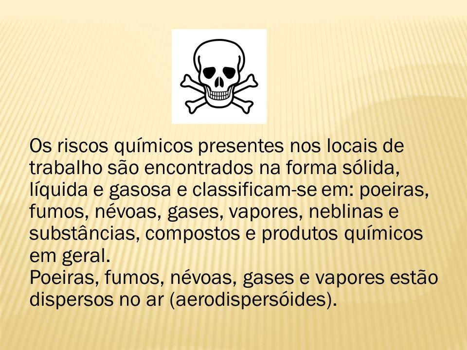 Os riscos químicos presentes nos locais de trabalho são encontrados na forma sólida, líquida e gasosa e classificam-se em: poeiras, fumos, névoas, gases, vapores, neblinas e substâncias, compostos e produtos químicos em geral.