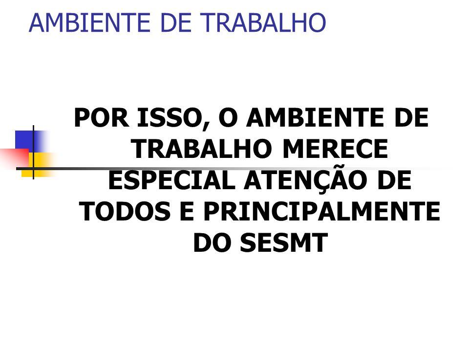 AMBIENTE DE TRABALHOPOR ISSO, O AMBIENTE DE TRABALHO MERECE ESPECIAL ATENÇÃO DE TODOS E PRINCIPALMENTE DO SESMT.