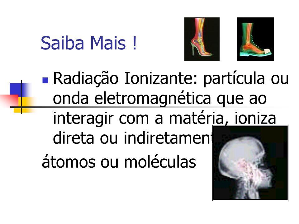 Saiba Mais !Radiação Ionizante: partícula ou onda eletromagnética que ao interagir com a matéria, ioniza direta ou indiretamente seus.
