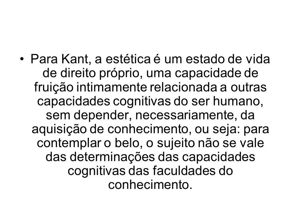 Para Kant, a estética é um estado de vida de direito próprio, uma capacidade de fruição intimamente relacionada a outras capacidades cognitivas do ser humano, sem depender, necessariamente, da aquisição de conhecimento, ou seja: para contemplar o belo, o sujeito não se vale das determinações das capacidades cognitivas das faculdades do conhecimento.