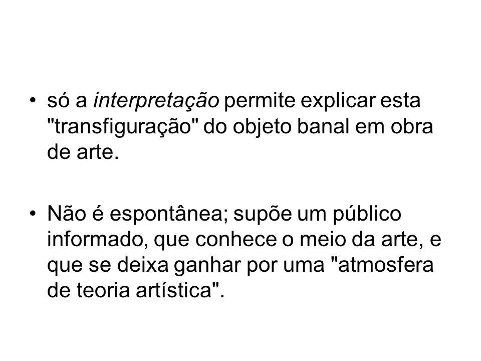 só a interpretação permite explicar esta transfiguração do objeto banal em obra de arte.