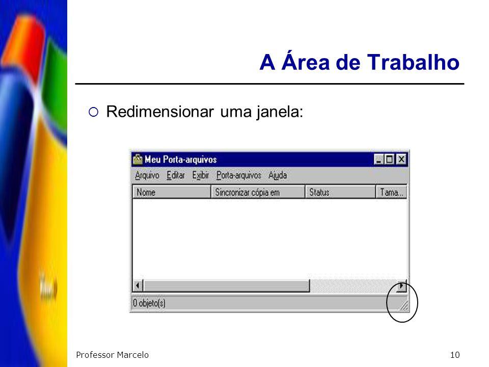 A Área de Trabalho Redimensionar uma janela: Professor Marcelo