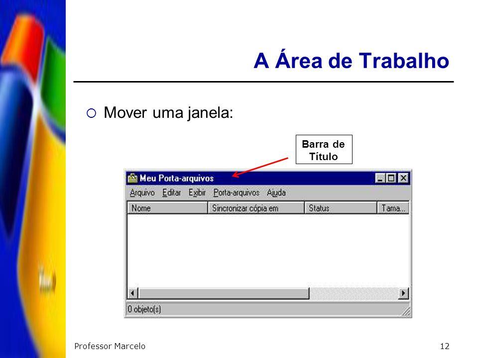A Área de Trabalho Mover uma janela: Barra de Título Professor Marcelo