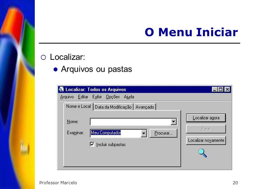 O Menu Iniciar Localizar: Arquivos ou pastas Professor Marcelo