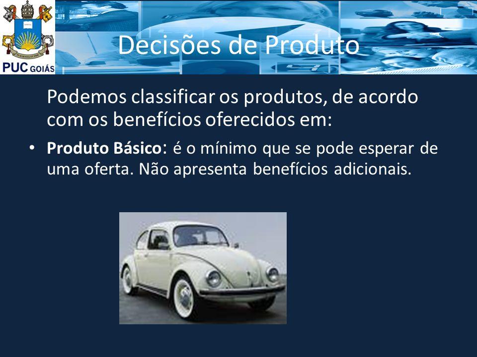 Decisões de Produto Podemos classificar os produtos, de acordo com os benefícios oferecidos em: