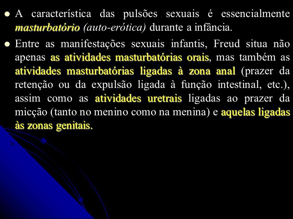 A característica das pulsões sexuais é essencialmente masturbatório (auto-erótica) durante a infância.