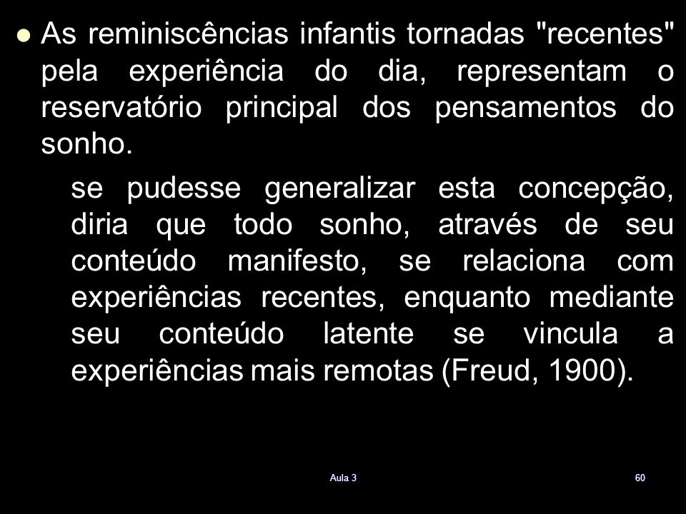 As reminiscências infantis tornadas recentes pela experiência do dia, representam o reservatório principal dos pensamentos do sonho.