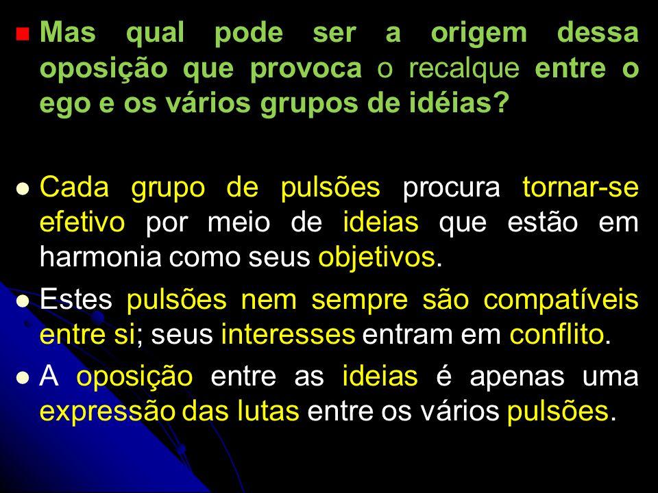 Mas qual pode ser a origem dessa oposição que provoca o recalque entre o ego e os vários grupos de idéias