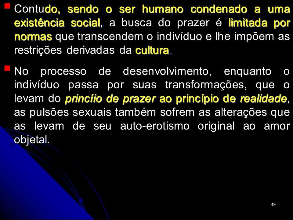 Contudo, sendo o ser humano condenado a uma existência social, a busca do prazer é limitada por normas que transcendem o indivíduo e lhe impõem as restrições derivadas da cultura.