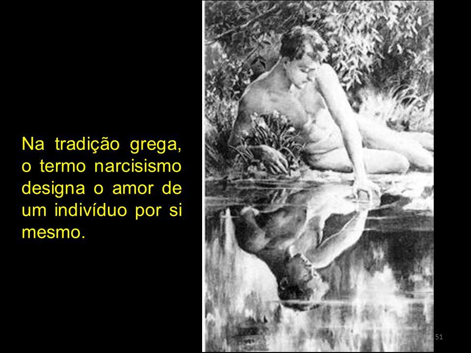 Na tradição grega, o termo narcisismo designa o amor de um indivíduo por si mesmo.