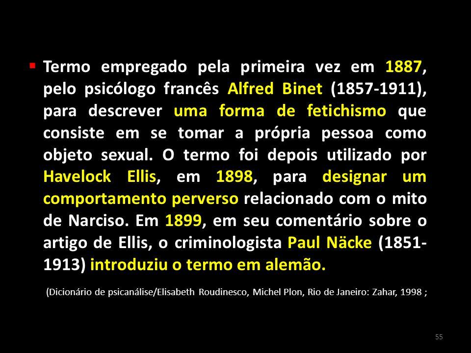 Termo empregado pela primeira vez em 1887, pelo psicólogo francês Alfred Binet (1857-1911), para descrever uma forma de fetichismo que consiste em se tomar a própria pessoa como objeto sexual. O termo foi depois utilizado por Havelock Ellis, em 1898, para designar um comportamento perverso relacionado com o mito de Narciso. Em 1899, em seu comentário sobre o artigo de Ellis, o criminologista Paul Näcke (1851- 1913) introduziu o termo em alemão.