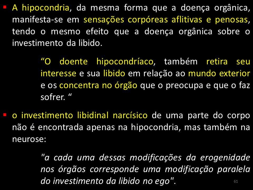 A hipocondria, da mesma forma que a doença orgânica, manifesta-se em sensações corpóreas aflitivas e penosas, tendo o mesmo efeito que a doença orgânica sobre o investimento da libido.