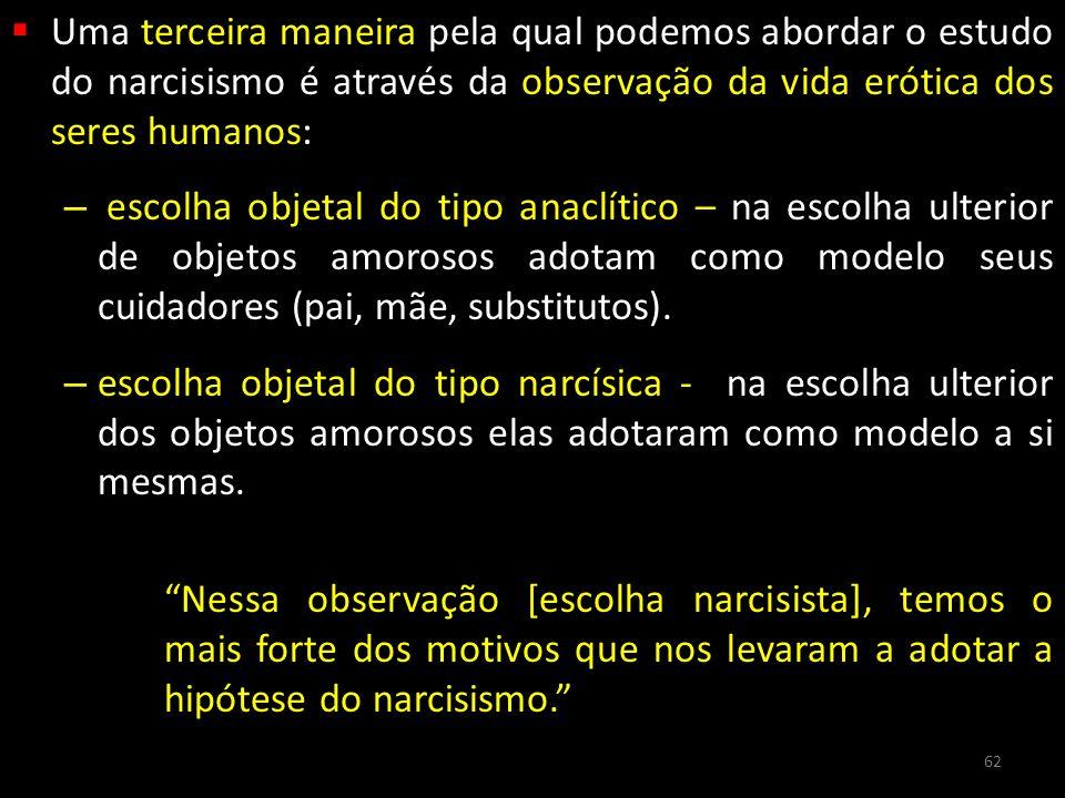 Uma terceira maneira pela qual podemos abordar o estudo do narcisismo é através da observação da vida erótica dos seres humanos: