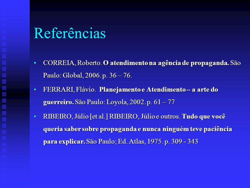 Referências CORREIA, Roberto. O atendimento na agência de propaganda. São Paulo: Global, 2006. p. 36 – 76.