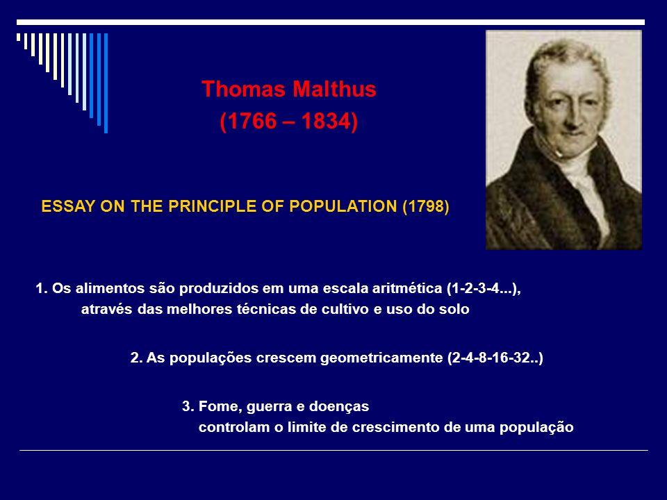 Thomas Malthus (1766 – 1834) ESSAY ON THE PRINCIPLE OF POPULATION (1798) 1. Os alimentos são produzidos em uma escala aritmética (1-2-3-4...),