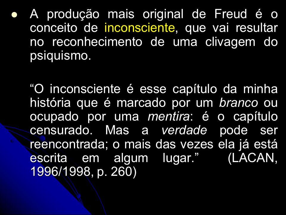 A produção mais original de Freud é o conceito de inconsciente, que vai resultar no reconhecimento de uma clivagem do psiquismo.