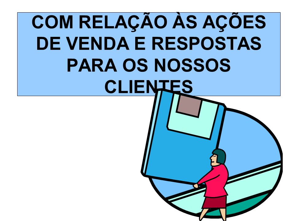 COM RELAÇÃO ÀS AÇÕES DE VENDA E RESPOSTAS PARA OS NOSSOS CLIENTES