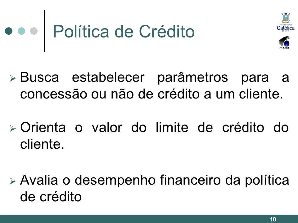 Política de Crédito Busca estabelecer parâmetros para a concessão ou não de crédito a um cliente. Orienta o valor do limite de crédito do cliente.