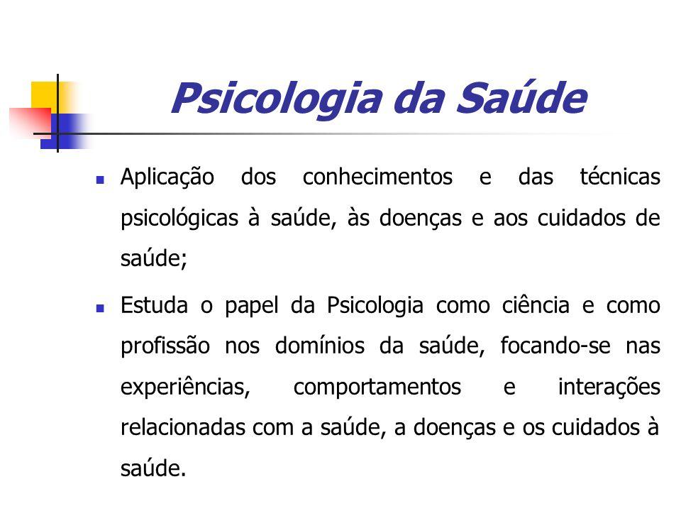 Psicologia da Saúde Aplicação dos conhecimentos e das técnicas psicológicas à saúde, às doenças e aos cuidados de saúde;