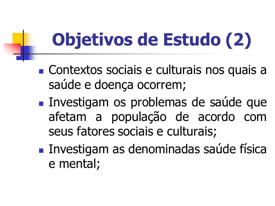Objetivos de Estudo (2) Contextos sociais e culturais nos quais a saúde e doença ocorrem;